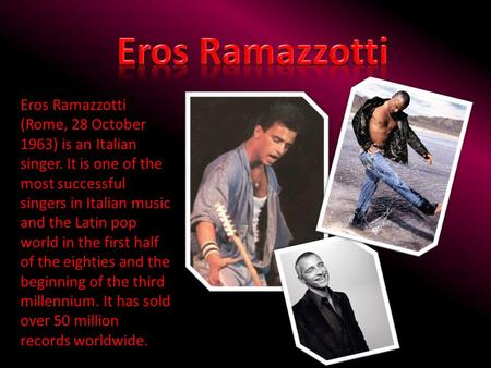 Eros Ramazzotti Eros Ramazzotti (Rome, 28 October 1963) is an Italian singer. It is one of the most successful singers in Italian music and the Latin pop.