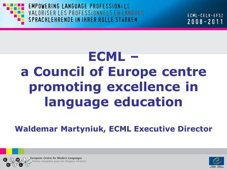 ECML – a Council of Europe centre promoting excellence in language education Waldemar Martyniuk, ECML Executive Director.