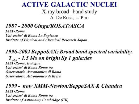 ACTIVE GALACTIC NUCLEI X-ray broad--band study A. De Rosa, L. Piro 1987 - 2000 Ginga/ROSAT/ASCA IASF-Roma Universita' di Roma La Sapienza Institute of.