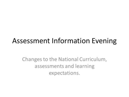 Assessment Information Evening Changes to the National Curriculum, assessments and learning expectations.