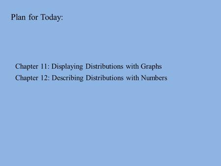Plan for Today: Chapter 11: Displaying Distributions with Graphs Chapter 12: Describing Distributions with Numbers.