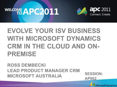 EVOLVE YOUR ISV BUSINESS WITH MICROSOFT DYNAMICS CRM IN THE CLOUD AND ON- PREMISE ROSS DEMBECKI LEAD <strong>PRODUCT</strong> MANAGER CRM MICROSOFT AUSTRALIA SESSION: AP062.