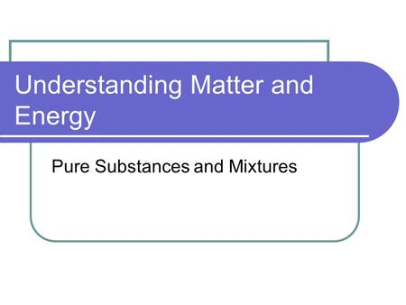 Understanding <strong>Matter</strong> and Energy <strong>Pure</strong> Substances and Mixtures.