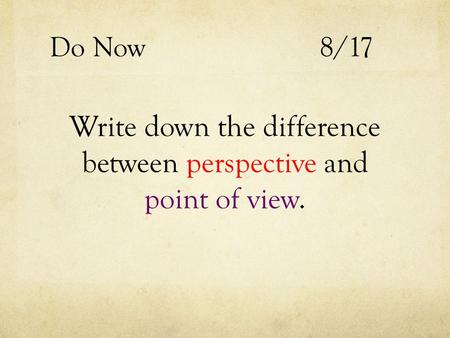 Do Now 8/17 Write down the difference between perspective and point of view.