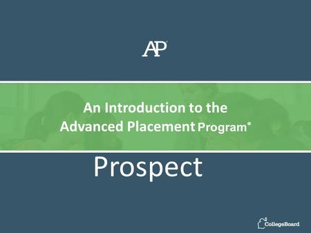 Prospect An Introduction to the Advanced Placement Program ®