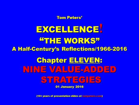 "Tom Peters' EXCELLENCE ! "" THE WORKS"" A Half-Century's Reflections/1966-2016 Chapter ELEVEN: NINE VALUE-ADDED STRATEGIES STRATEGIES 01 January 2016 (10+"