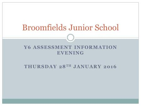 Broomfields Junior School Y6 ASSESSMENT INFORMATION EVENING THURSDAY 28 TH JANUARY 2016.