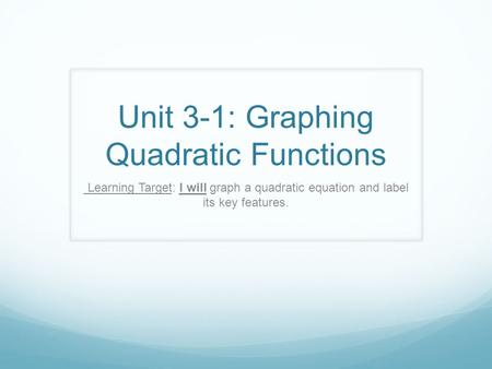 Unit 3-1: Graphing Quadratic Functions Learning Target: I will graph a quadratic equation and label its key features.