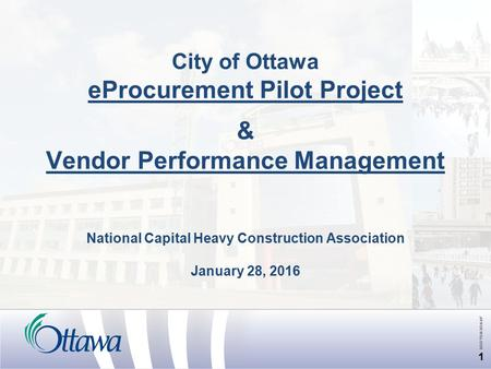 City of Ottawa eProcurement Pilot Project & Vendor Performance <strong>Management</strong> National Capital Heavy Construction Association January 28, 2016 1.