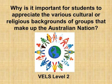 Why is it important for students to appreciate the various cultural or religious backgrounds of groups that make up the <strong>Australian</strong> Nation? VELS Level 2.