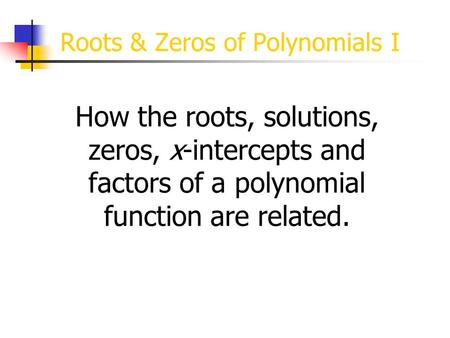 Roots & Zeros of <strong>Polynomials</strong> I How the roots, solutions, zeros, x-intercepts and factors of a <strong>polynomial</strong> function are related.