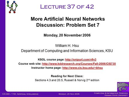 Computing & Information Sciences Kansas State University Monday, 20 Nov 2006CIS 490 / 730: <strong>Artificial</strong> <strong>Intelligence</strong> Lecture 37 of 42 Monday, 20 November.