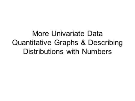 More Univariate Data Quantitative Graphs & Describing Distributions with Numbers.