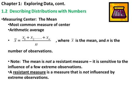 Chapter 1: Exploring Data, cont. 1.2 Describing Distributions with Numbers Measuring Center: The Mean Most common measure of center Arithmetic average,