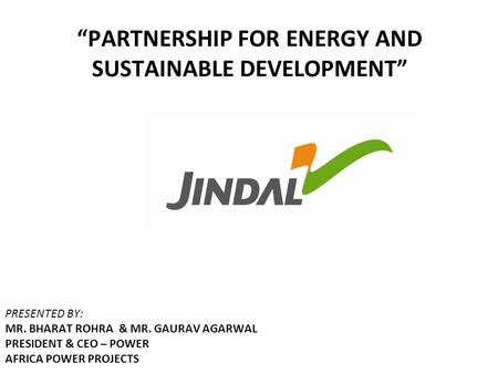 """PARTNERSHIP FOR ENERGY AND SUSTAINABLE DEVELOPMENT"" PRESENTED BY: MR. BHARAT ROHRA & MR. GAURAV AGARWAL PRESIDENT & CEO – <strong>POWER</strong> AFRICA <strong>POWER</strong> PROJECTS."