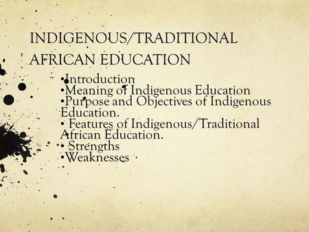 INDIGENOUS/TRADITIONAL AFRICAN EDUCATION Introduction Meaning of Indigenous Education Purpose and Objectives of Indigenous Education. Features of Indigenous/Traditional.