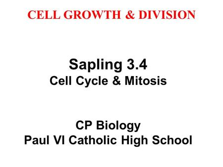 CELL GROWTH & DIVISION Sapling 3.4 Cell Cycle & Mitosis CP Biology Paul VI Catholic High <strong>School</strong>.