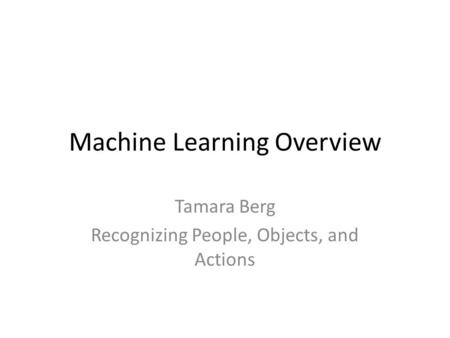 Machine Learning Overview Tamara Berg Recognizing People, Objects, <strong>and</strong> Actions.