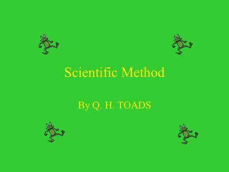 Scientific Method By Q. H. TOADS. Scientific Method  A series of steps that scientists use to answer questions and solve problems  Several distinct.