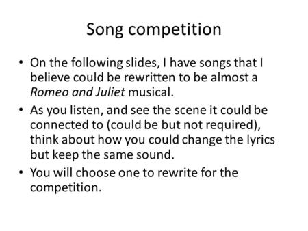 Song competition On the following <strong>slides</strong>, I have songs that I believe could be rewritten to be almost a Romeo and Juliet musical. As you listen, and see.