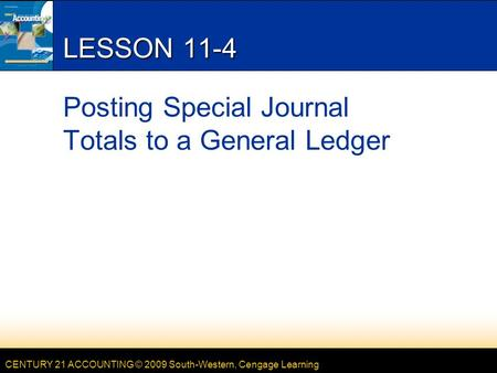 CENTURY 21 ACCOUNTING © 2009 South-Western, Cengage Learning LESSON 11-4 Posting Special Journal Totals to a General Ledger.