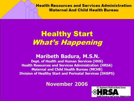 Health Resources and Services Administration Maternal And Child Health Bureau Healthy Start What's Happening Maribeth Badura, M.S.N. Dept. of Health and.