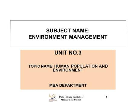 Datta Meghe Institute of <strong>Management</strong> Studies SUBJECT NAME: ENVIRONMENT <strong>MANAGEMENT</strong> UNIT NO.3 <strong>TOPIC</strong> NAME: HUMAN POPULATION AND ENVIRONMENT MBA DEPARTMENT.