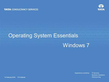 Operating System Essentials <strong>Windows</strong> 7 14 February 2016TCS Internal.