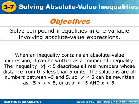 Holt McDougal Algebra 1 3-7 Solving Absolute-Value Inequalities Solve compound inequalities in one variable involving absolute-value expressions. Objectives.