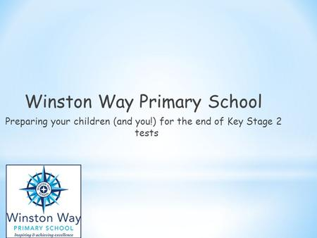 Winston Way Primary School Preparing your children (and you!) for the end of Key Stage 2 tests.