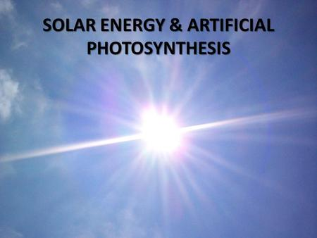 SOLAR <strong>ENERGY</strong> & ARTIFICIAL PHOTOSYNTHESIS. Solar Panels Low efficiency Manufacturing cost.