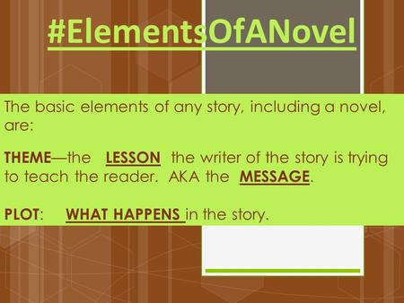 #ElementsOfANovel The basic elements of any story, including a novel, are: THEME —the LESSON the writer of the story is trying to teach the reader. AKA.
