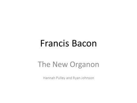 <strong>Francis</strong> <strong>Bacon</strong> The New Organon Hannah Pulley and Ryan Johnson.