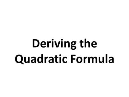 Deriving the Quadratic Formula. The Quadratic Formula The solutions of a quadratic equation written in Standard Form, ax 2 + bx + c = 0, can be found.