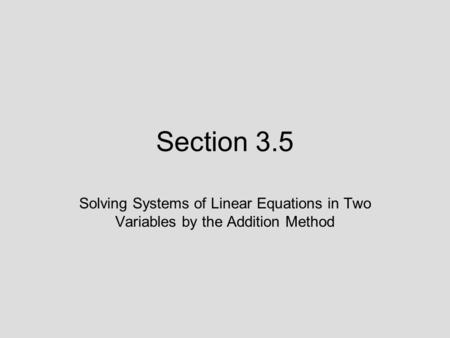 Section 3.5 Solving Systems of Linear Equations in Two Variables by the Addition Method.