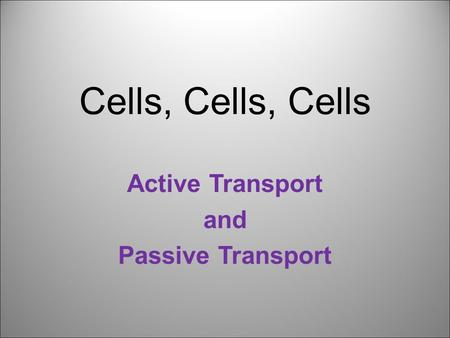 Cells, Cells, Cells Active Transport and Passive Transport.