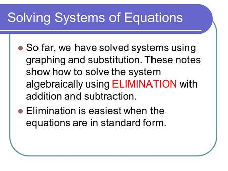 Solving Systems of Equations So far, we have solved systems using graphing and substitution. These notes show how to solve the system algebraically using.
