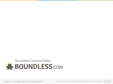 Boundless Lecture Slides Free to <strong>share</strong>, print, make copies and changes. Get yours at www.boundless.com Available on the Boundless Teaching Platform.