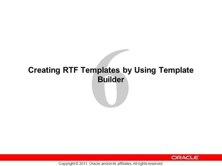 6 Copyright © 2011, Oracle <strong>and</strong>/or its affiliates. All rights reserved. Creating RTF <strong>Templates</strong> by Using <strong>Template</strong> Builder.