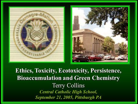 Ethics, Toxicity, Ecotoxicity, Persistence, Bioaccumulation and Green <strong>Chemistry</strong> Terry Collins Central Catholic High School, September 21, 2005, Pittsburgh.