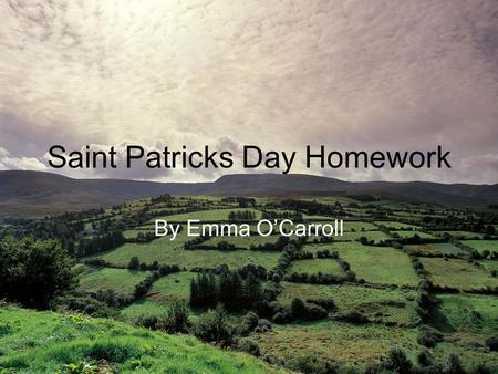 Saint Patricks <strong>Day</strong> Homework By Emma O'Carroll Saint Patrick Who was Saint Patrick and why is he so important to Ireland? Saint Patrick was a Christian.
