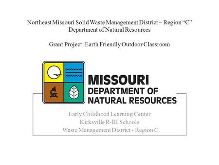 "Northeast Missouri Solid <strong>Waste</strong> Management District – Region ""C"" Department <strong>of</strong> Natural Resources Grant Project: Earth Friendly Outdoor Classroom <strong>Recycling</strong>."