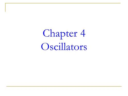 Chapter 4 Oscillators. Objectives  Describe the <strong>basic</strong> concept of an oscillator  Discuss the <strong>basic</strong> principles of operation of an oscillator  Describe.