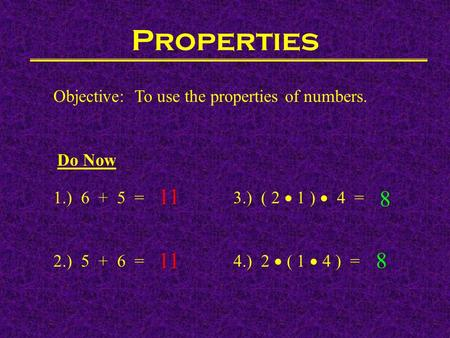 Properties Objective: To use the properties of numbers. Do Now 1.) 6 + 5 = 3.) ( 2  1 )  4 = 2.) 5 + 6 =4.) 2  ( 1  4 ) = 11 8 8.