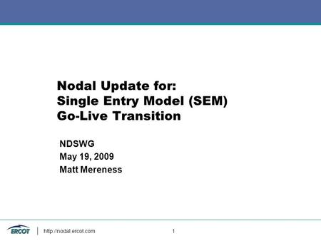 1 Nodal Update for: Single Entry Model (SEM) Go-<strong>Live</strong> Transition NDSWG May 19, 2009 Matt Mereness.