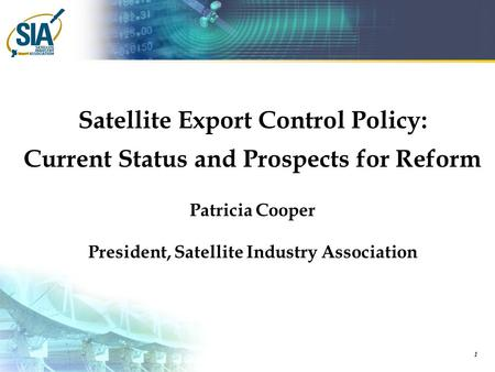1 <strong>Satellite</strong> Export Control Policy: Current Status and Prospects for Reform Patricia Cooper President, <strong>Satellite</strong> Industry Association.