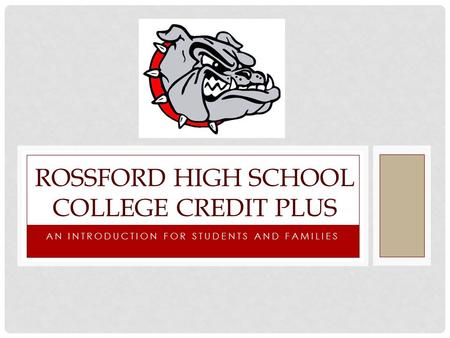 AN INTRODUCTION FOR STUDENTS AND FAMILIES ROSSFORD HIGH SCHOOL COLLEGE CREDIT PLUS.