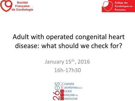 Adult with operated congenital heart disease: what should we check for? January 15 th, 2016 16h-17h30.