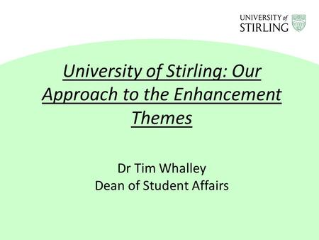 University of Stirling: Our Approach to the Enhancement Themes Dr Tim Whalley Dean of <strong>Student</strong> Affairs.