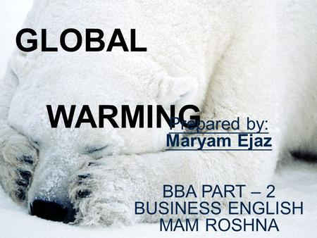 <strong>GLOBAL</strong> <strong>WARMING</strong> Prepared by: Maryam Ejaz BBA PART – 2 BUSINESS ENGLISH MAM ROSHNA.